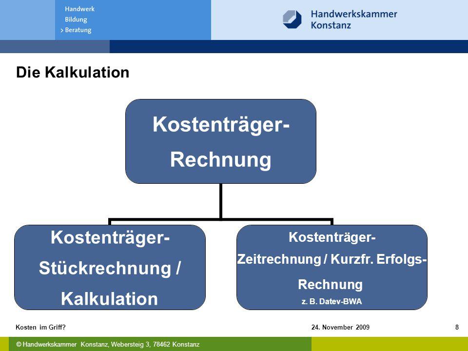 © Handwerkskammer Konstanz, Webersteig 3, 78462 Konstanz 24. November 2009Kosten im Griff?8 Die Kalkulation Kostenträger- Rechnung Kostenträger- Stück
