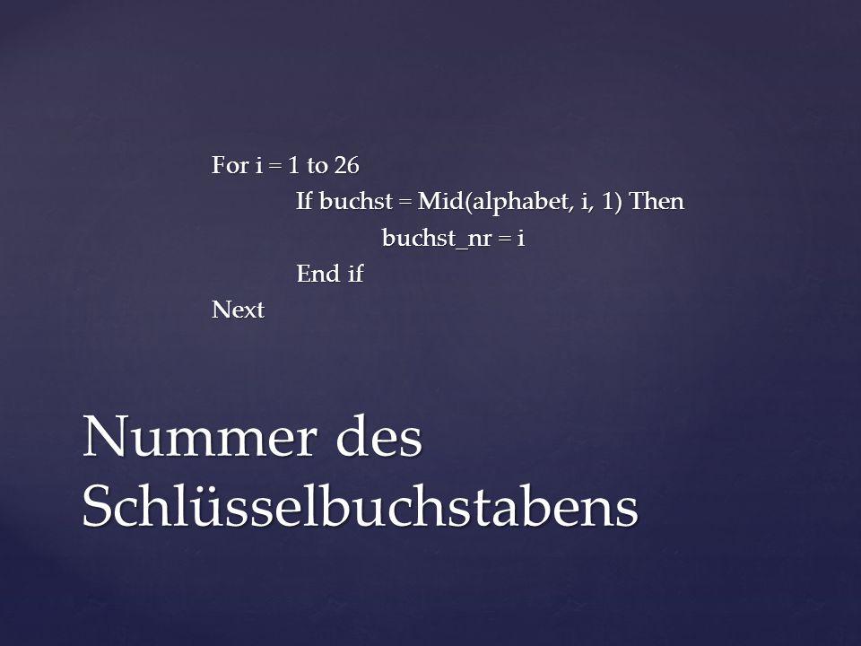 For i = 1 to 26 If buchst = Mid(alphabet, i, 1) Then buchst_nr = i End if Next Nummer des Schlüsselbuchstabens