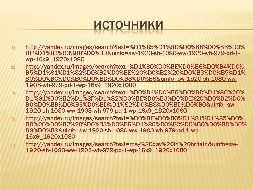1) http://yandex.ru/images/search?text=%D1%85%D1%8D%D0%BB%D0%BB%D0% BE%D1%83%D0%B8%D0%BD&uinfo=sw-1920-sh-1080-ww-1920-wh-979-pd-1- wp-16x9_1920x1080 http://yandex.ru/images/search?text=%D1%85%D1%8D%D0%BB%D0%BB%D0% BE%D1%83%D0%B8%D0%BD&uinfo=sw-1920-sh-1080-ww-1920-wh-979-pd-1- wp-16x9_1920x1080 2) http://yandex.ru/images/search?text=%D1%80%D0%BE%D0%B6%D0%B4%D0% B5%D1%81%D1%82%D0%B2%D0%BE%20%D0%B2%20%D0%B3%D0%B5%D1% 80%D0%BC%D0%B0%D0%BD%D0%B8%D0%B8&uinfo=sw-1920-sh-1080-ww- 1903-wh-979-pd-1-wp-16x9_1920x1080 http://yandex.ru/images/search?text=%D1%80%D0%BE%D0%B6%D0%B4%D0% B5%D1%81%D1%82%D0%B2%D0%BE%20%D0%B2%20%D0%B3%D0%B5%D1% 80%D0%BC%D0%B0%D0%BD%D0%B8%D0%B8&uinfo=sw-1920-sh-1080-ww- 1903-wh-979-pd-1-wp-16x9_1920x1080 3) http://yandex.ru/images/search?text=%D0%B4%D0%B5%D0%BD%D1%8C%20% D1%81%D0%B2%D1%8F%D1%82%D0%BE%D0%B3%D0%BE%20%D0%B2%D0% B0%D0%BB%D0%B5%D0%BD%D1%82%D0%B8%D0%BD%D0%B0&uinfo=sw- 1920-sh-1080-ww-1903-wh-979-pd-1-wp-16x9_1920x1080 http://yandex.ru/images/search?text=%D0%B4%D0%B5%D0%BD%D1%8C%20% D1%81%D0%B2%D1%8F%D1%82%D0%BE%D0%B3%D0%BE%20%D0%B2%D0% B0%D0%BB%D0%B5%D0%BD%D1%82%D0%B8%D0%BD%D0%B0&uinfo=sw- 1920-sh-1080-ww-1903-wh-979-pd-1-wp-16x9_1920x1080 4) http://yandex.ru/images/search?text=%D0%BF%D0%B0%D1%81%D1%85%D0% B0%20%D0%B2%20%D0%B3%D0%B5%D1%80%D0%BC%D0%B0%D0%BD%D0% B8%D0%B8&uinfo=sw-1920-sh-1080-ww-1903-wh-979-pd-1-wp- 16x9_1920x1080 http://yandex.ru/images/search?text=%D0%BF%D0%B0%D1%81%D1%85%D0% B0%20%D0%B2%20%D0%B3%D0%B5%D1%80%D0%BC%D0%B0%D0%BD%D0% B8%D0%B8&uinfo=sw-1920-sh-1080-ww-1903-wh-979-pd-1-wp- 16x9_1920x1080 5) http://yandex.ru/images/search?text=may%20day%20in%20britain&uinfo=sw- 1920-sh-1080-ww-1903-wh-979-pd-1-wp-16x9_1920x1080 http://yandex.ru/images/search?text=may%20day%20in%20britain&uinfo=sw- 1920-sh-1080-ww-1903-wh-979-pd-1-wp-16x9_1920x1080