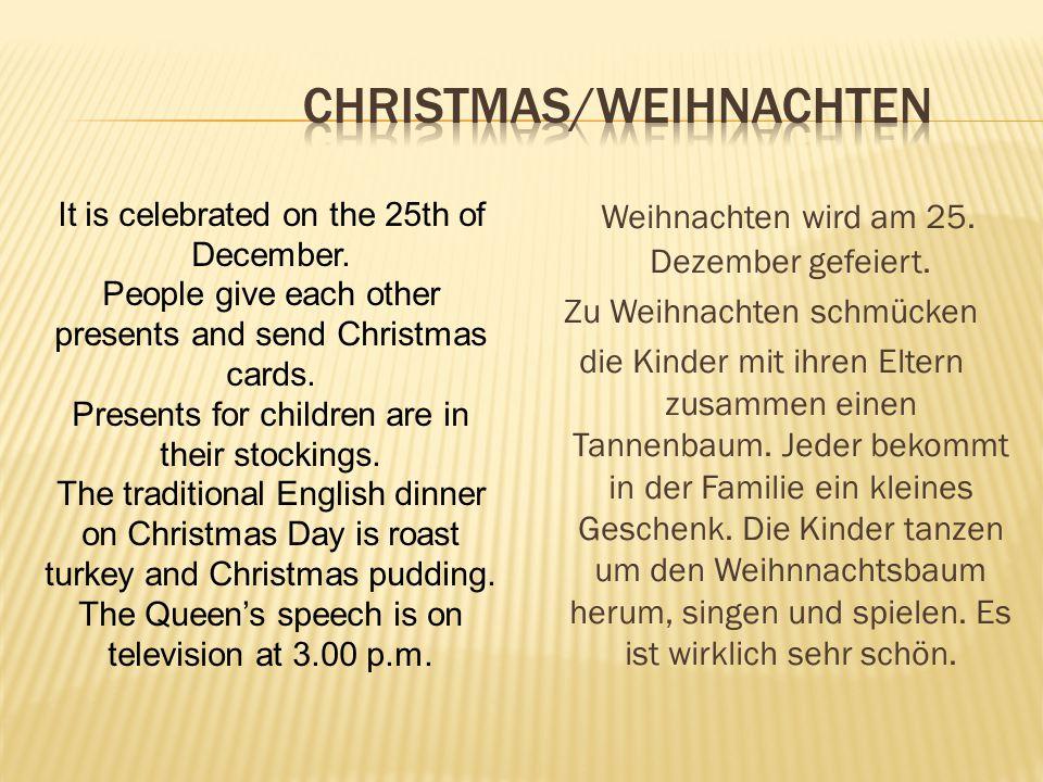 Weihnachten wird am 25. Dezember gefeiert. Zu Weihnachten schmücken die Kinder mit ihren Eltern zusammen einen Tannenbaum. Jeder bekommt in der Famili