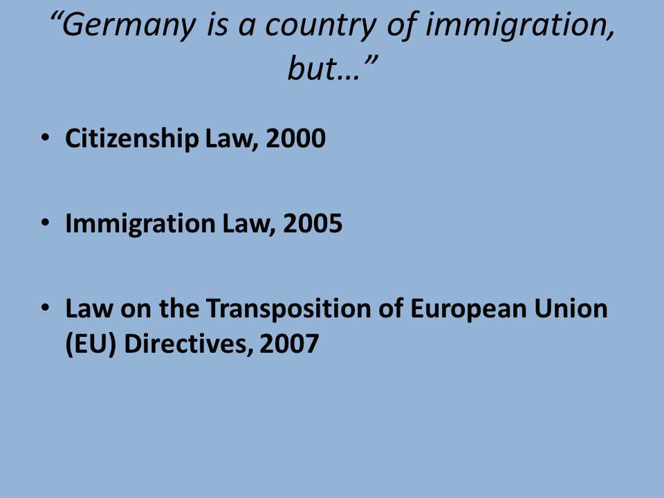 Germany is a country of immigration, but… Citizenship Law, 2000 Immigration Law, 2005 Law on the Transposition of European Union (EU) Directives, 2007