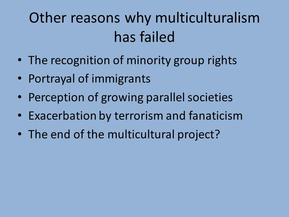 Other reasons why multiculturalism has failed The recognition of minority group rights Portrayal of immigrants Perception of growing parallel societies Exacerbation by terrorism and fanaticism The end of the multicultural project