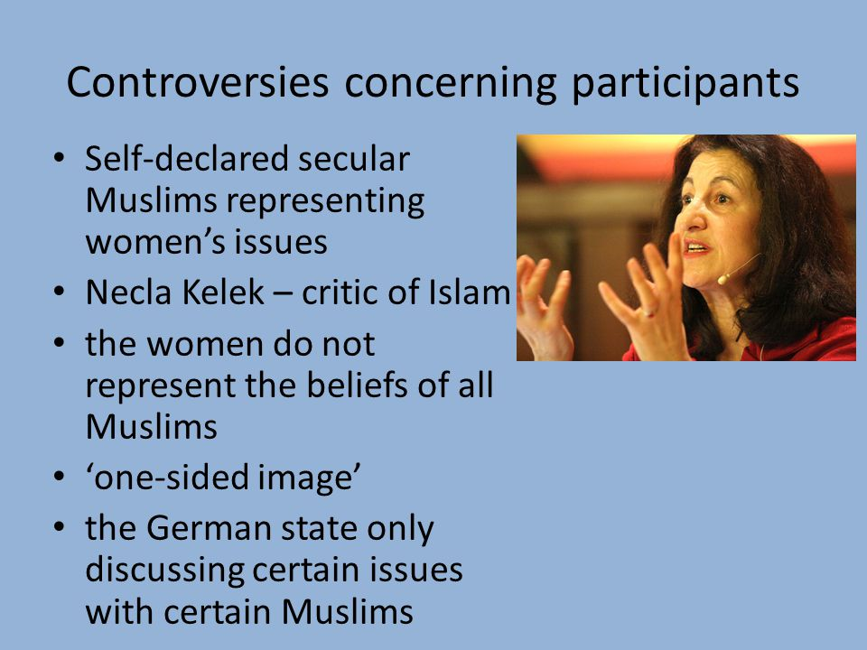 Controversies concerning participants Self-declared secular Muslims representing women's issues Necla Kelek – critic of Islam the women do not represent the beliefs of all Muslims 'one-sided image' the German state only discussing certain issues with certain Muslims