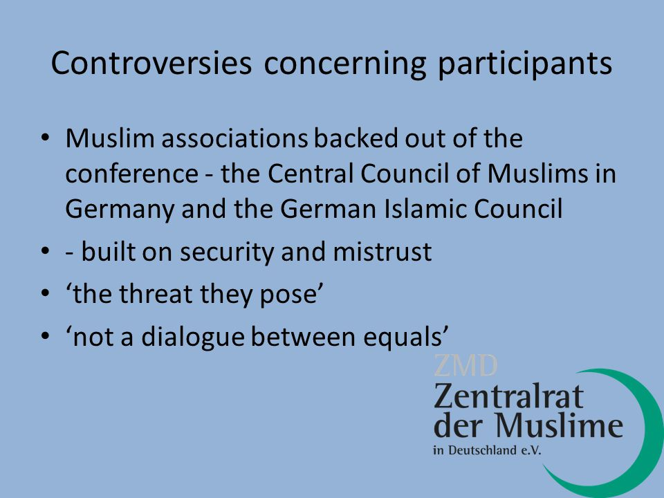 Controversies concerning participants Muslim associations backed out of the conference - the Central Council of Muslims in Germany and the German Islamic Council - built on security and mistrust 'the threat they pose' 'not a dialogue between equals'