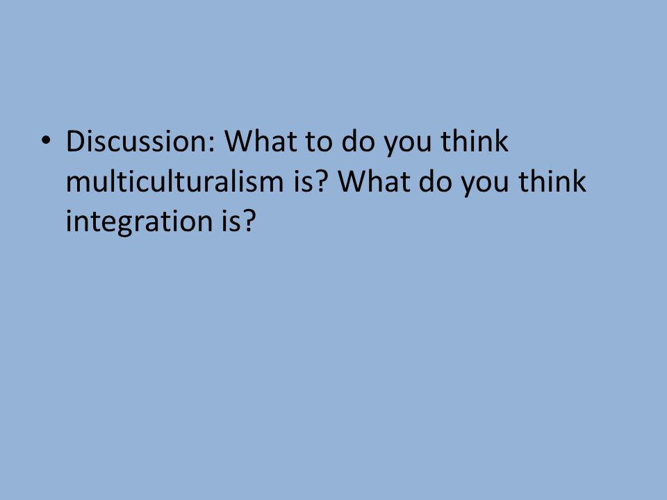 Discussion: What to do you think multiculturalism is What do you think integration is