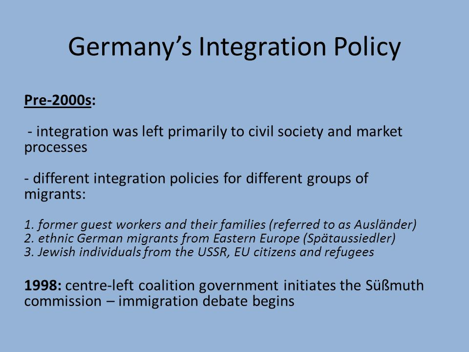 Germany's Integration Policy Pre-2000s: - integration was left primarily to civil society and market processes - different integration policies for different groups of migrants: 1.