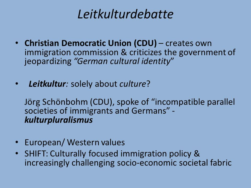 Leitkulturdebatte Christian Democratic Union (CDU) – creates own immigration commission & criticizes the government of jeopardizing German cultural identity Leitkultur: solely about culture.