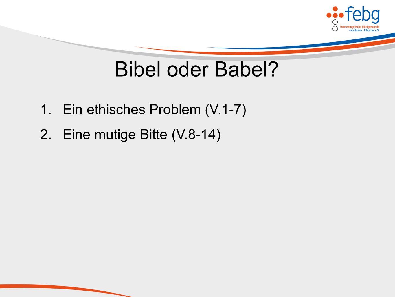 Bibel oder Babel? 1.Ein ethisches Problem (V.1-7) 2.Eine mutige Bitte (V.8-14)