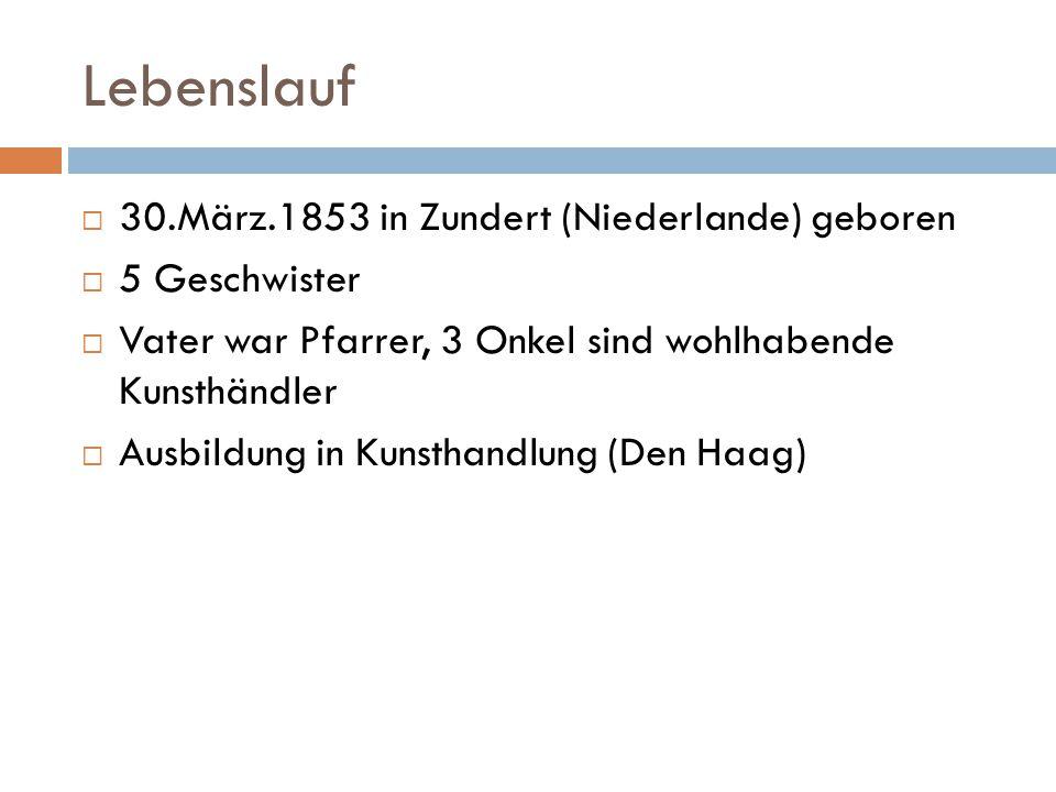Lebenslauf  30.März.1853 in Zundert (Niederlande) geboren  5 Geschwister  Vater war Pfarrer, 3 Onkel sind wohlhabende Kunsthändler  Ausbildung in