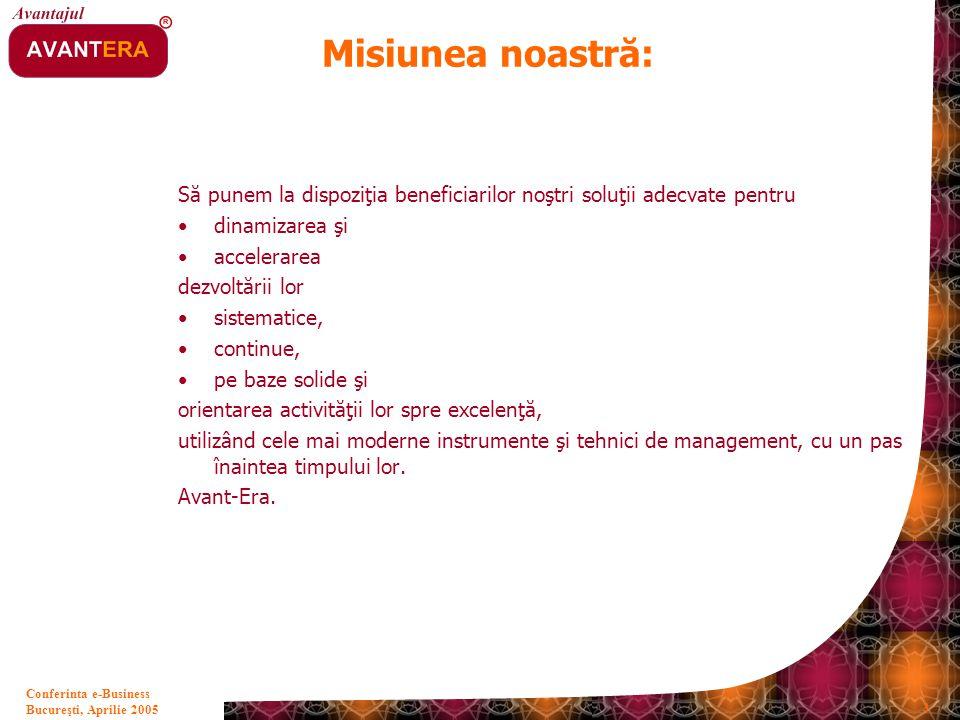 Bucureşti, Aprilie 2005 3 Conferinta e-Business Misiunea noastră: Să punem la dispoziţia beneficiarilor noştri soluţii adecvate pentru dinamizarea şi