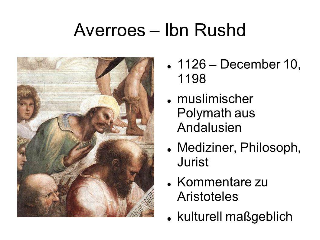 Averroes – Ibn Rushd 1126 – December 10, 1198 muslimischer Polymath aus Andalusien Mediziner, Philosoph, Jurist Kommentare zu Aristoteles kulturell maßgeblich