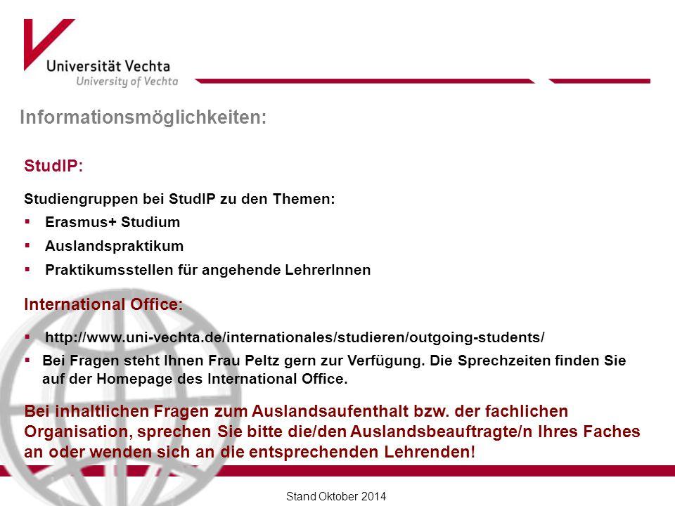 Informationsmöglichkeiten: StudIP: Studiengruppen bei StudIP zu den Themen:  Erasmus+ Studium  Auslandspraktikum  Praktikumsstellen für angehende LehrerInnen International Office:  http://www.uni-vechta.de/internationales/studieren/outgoing-students/  Bei Fragen steht Ihnen Frau Peltz gern zur Verfügung.