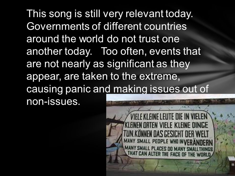 This song is still very relevant today. Governments of different countries around the world do not trust one another today. Too often, events that are