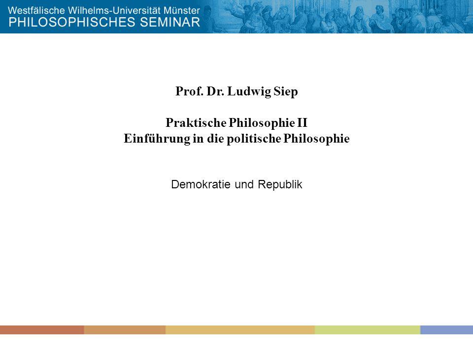 Prof. Dr. Ludwig Siep Praktische Philosophie II Einführung in die politische Philosophie Demokratie und Republik