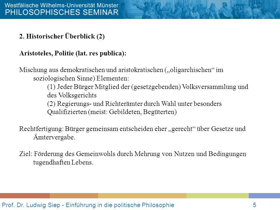 Prof. Dr. Ludwig Siep - Einführung in die politische Philosophie5 2. Historischer Überblick (2) Aristoteles, Politie (lat. res publica): Mischung aus