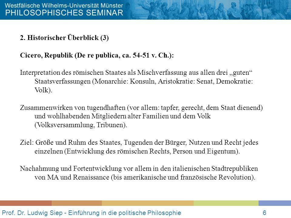 Prof. Dr. Ludwig Siep - Einführung in die politische Philosophie6 2. Historischer Überblick (3) Cicero, Republik (De re publica, ca. 54-51 v. Ch.): In