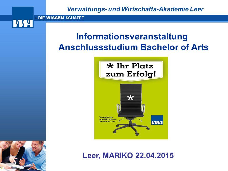 – DIE WISSEN SCHAFFT Leer, MARIKO 22.04.2015 Informationsveranstaltung Anschlussstudium Bachelor of Arts Verwaltungs- und Wirtschafts-Akademie Leer