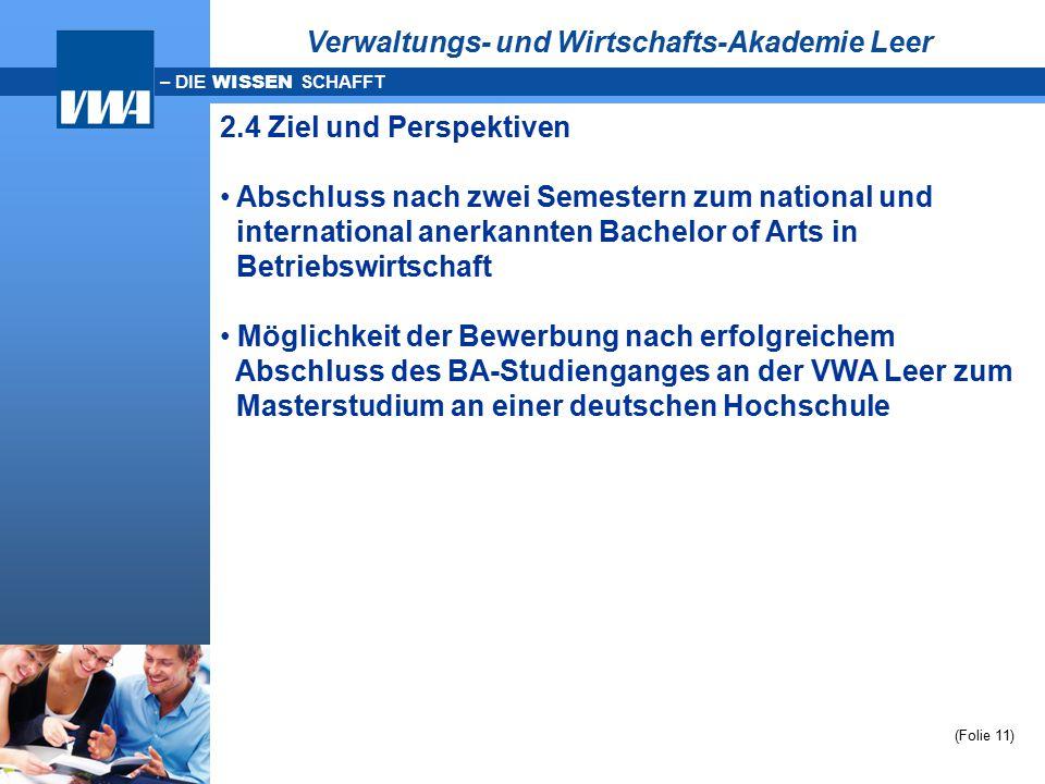 – DIE WISSEN SCHAFFT (Folie 11) Verwaltungs- und Wirtschafts-Akademie Leer 2.4 Ziel und Perspektiven Abschluss nach zwei Semestern zum national und in