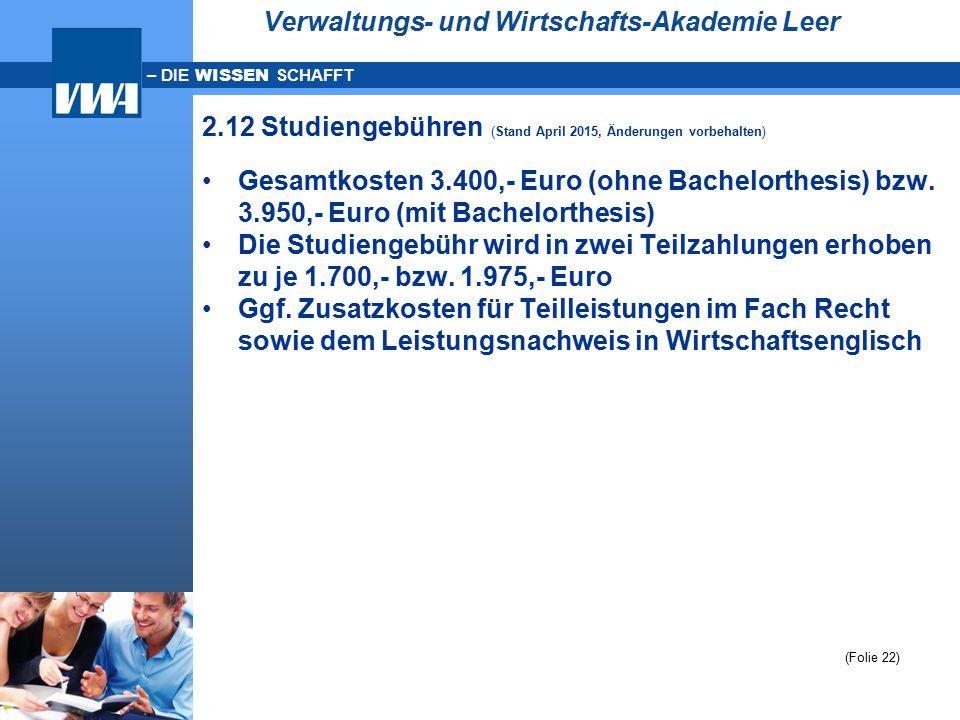 – DIE WISSEN SCHAFFT Verwaltungs- und Wirtschafts-Akademie Leer 2.12 Studiengebühren (Stand April 2015, Änderungen vorbehalten) Gesamtkosten 3.400,- E