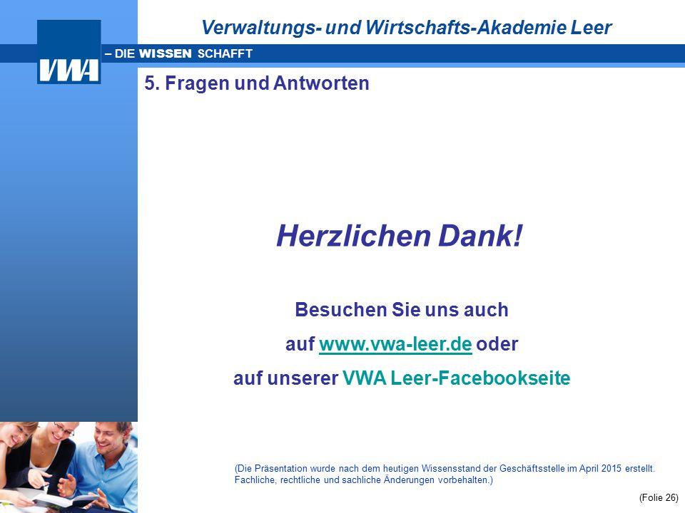 – DIE WISSEN SCHAFFT (Folie 26) 5. Fragen und Antworten Herzlichen Dank! Besuchen Sie uns auch auf www.vwa-leer.de oderwww.vwa-leer.de auf unserer VWA