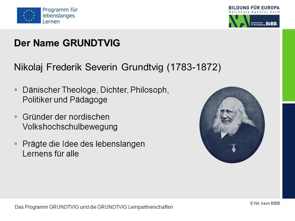 © NA beim BIBB Das Programm GRUNDTVIG und die GRUNDTVIG Lernpartnerschaften Nikolaj Frederik Severin Grundtvig (1783-1872)  Dänischer Theologe, Dicht