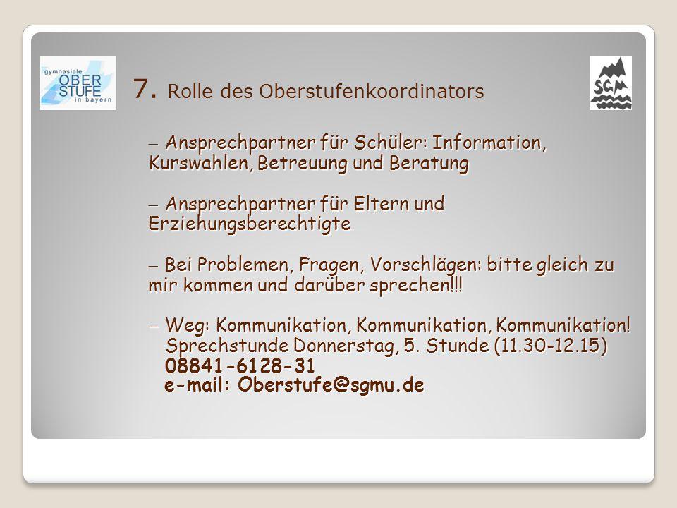 7. Rolle des Oberstufenkoordinators  Ansprechpartner für Schüler: Information, Kurswahlen, Betreuung und Beratung  Ansprechpartner für Eltern und Er