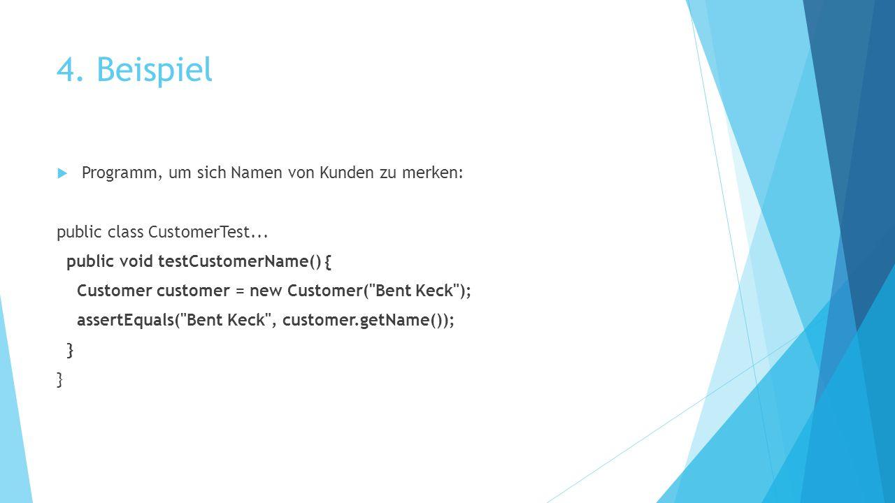 4. Beispiel  Programm, um sich Namen von Kunden zu merken: public class CustomerTest... public void testCustomerName() { Customer customer = new Cust
