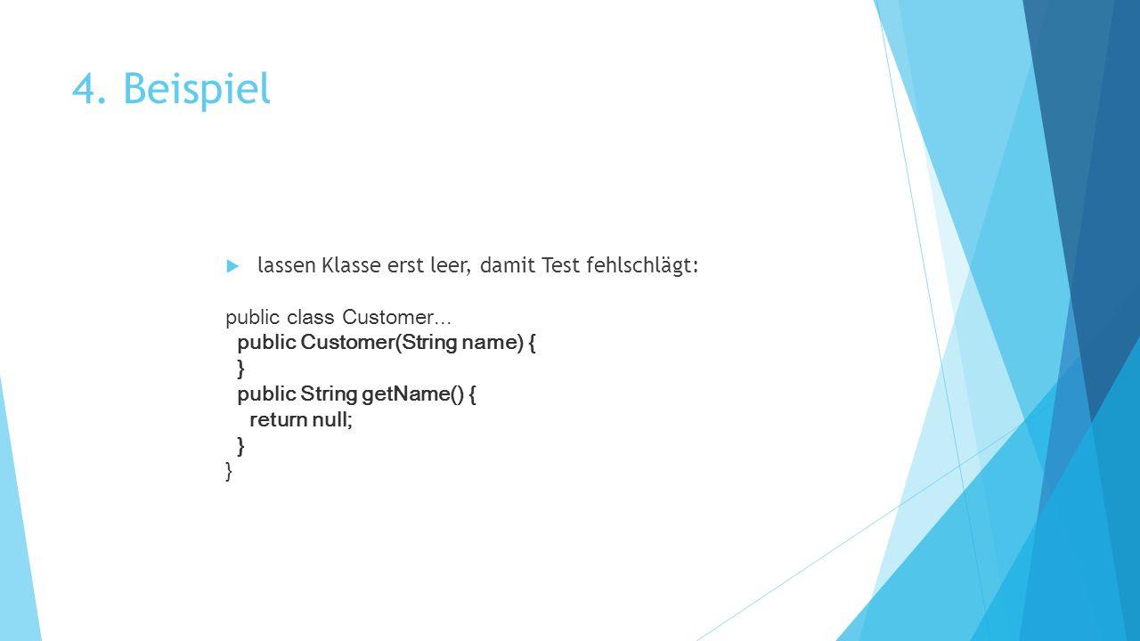 4. Beispiel  lassen Klasse erst leer, damit Test fehlschlägt: public class Customer... public Customer(String name) { } public String getName() { ret