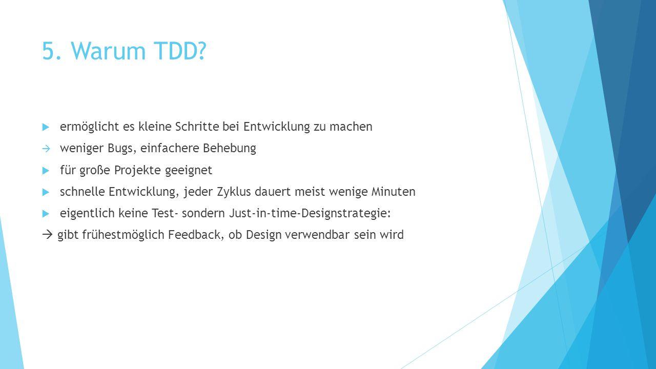 5. Warum TDD?  ermöglicht es kleine Schritte bei Entwicklung zu machen  weniger Bugs, einfachere Behebung  für große Projekte geeignet  schnelle E