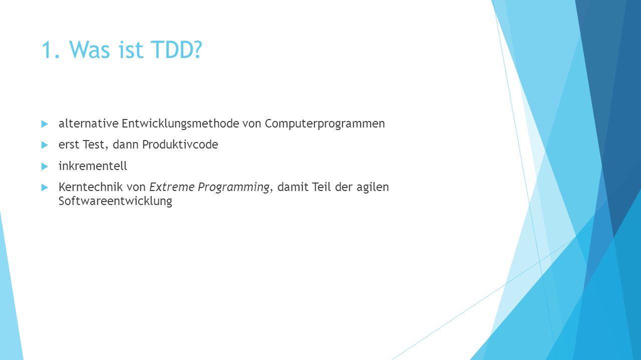 1. Was ist TDD?  alternative Entwicklungsmethode von Computerprogrammen  erst Test, dann Produktivcode  inkrementell  Kerntechnik von Extreme Prog