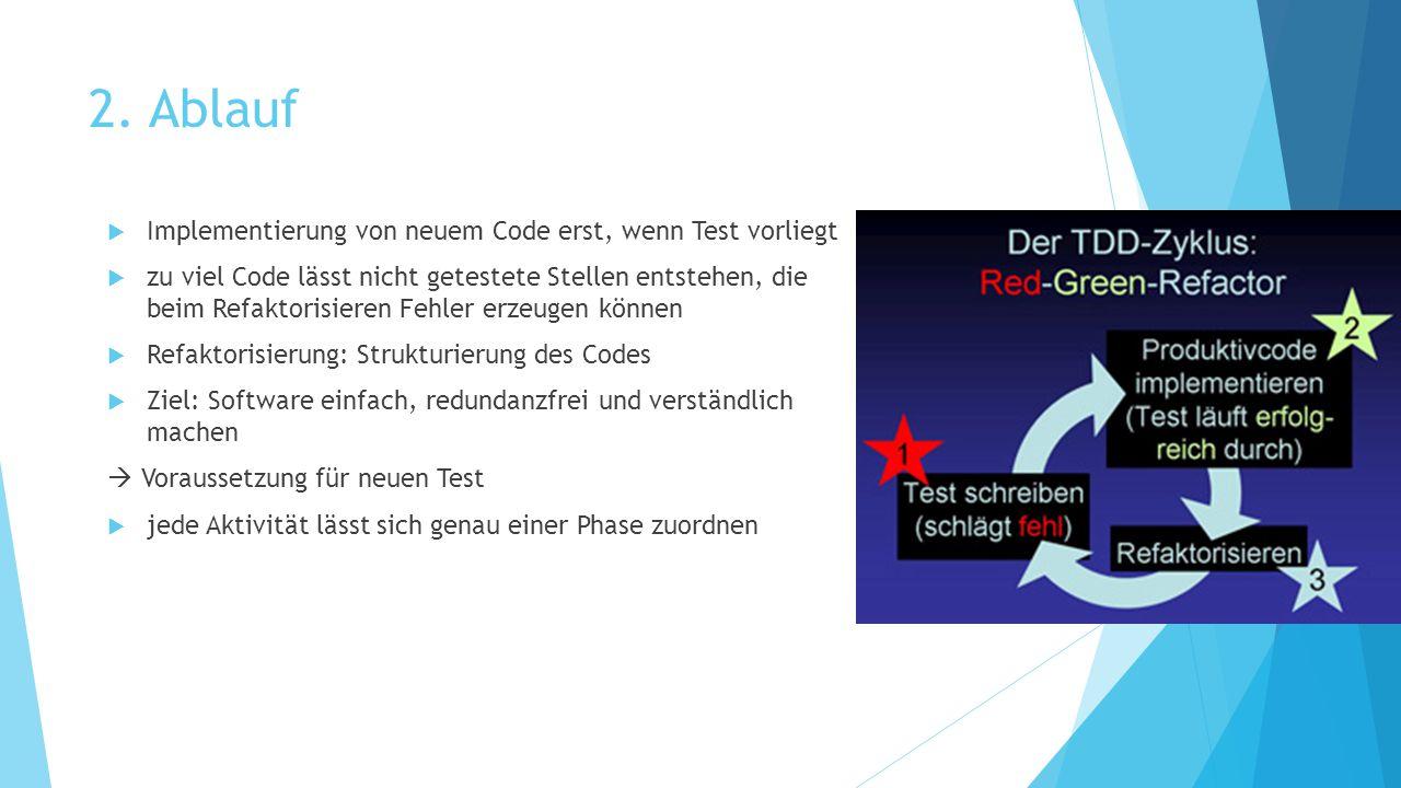 2. Ablauf  Implementierung von neuem Code erst, wenn Test vorliegt  zu viel Code lässt nicht getestete Stellen entstehen, die beim Refaktorisieren F