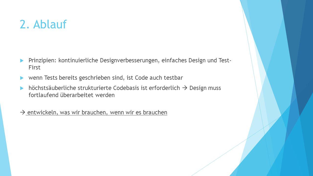 2. Ablauf  Prinzipien: kontinuierliche Designverbesserungen, einfaches Design und Test- First  wenn Tests bereits geschrieben sind, ist Code auch te
