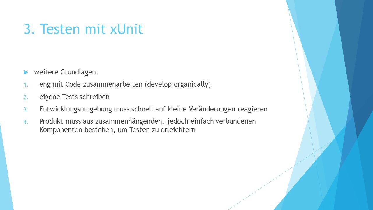 3. Testen mit xUnit  weitere Grundlagen: 1. eng mit Code zusammenarbeiten (develop organically) 2. eigene Tests schreiben 3. Entwicklungsumgebung mus