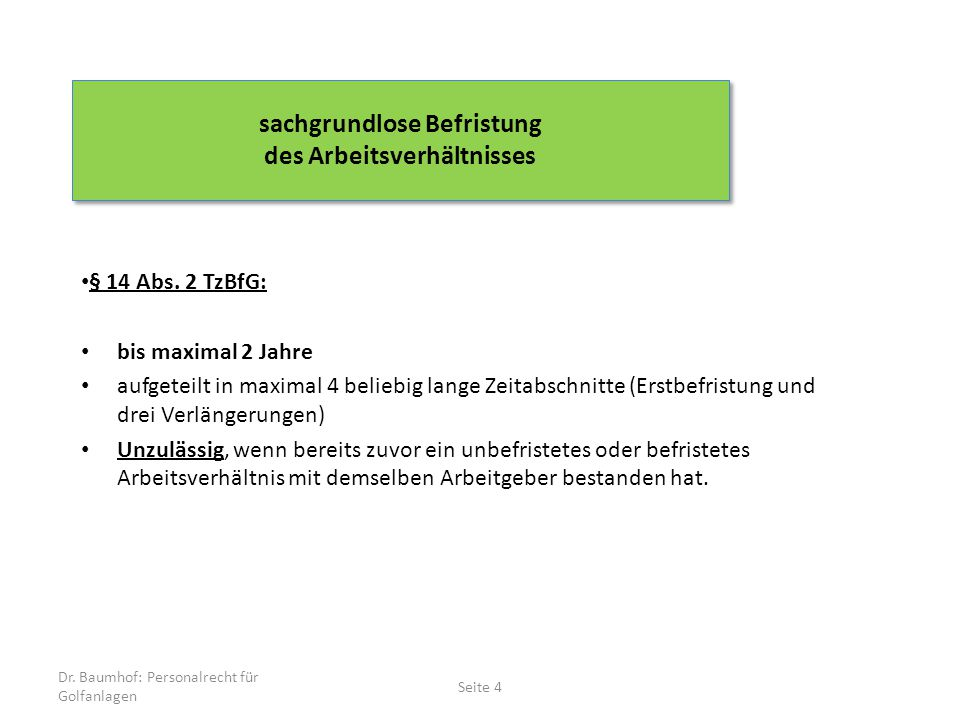 § 14 Abs. 2 TzBfG: bis maximal 2 Jahre aufgeteilt in maximal 4 beliebig lange Zeitabschnitte (Erstbefristung und drei Verlängerungen) Unzulässig, wenn