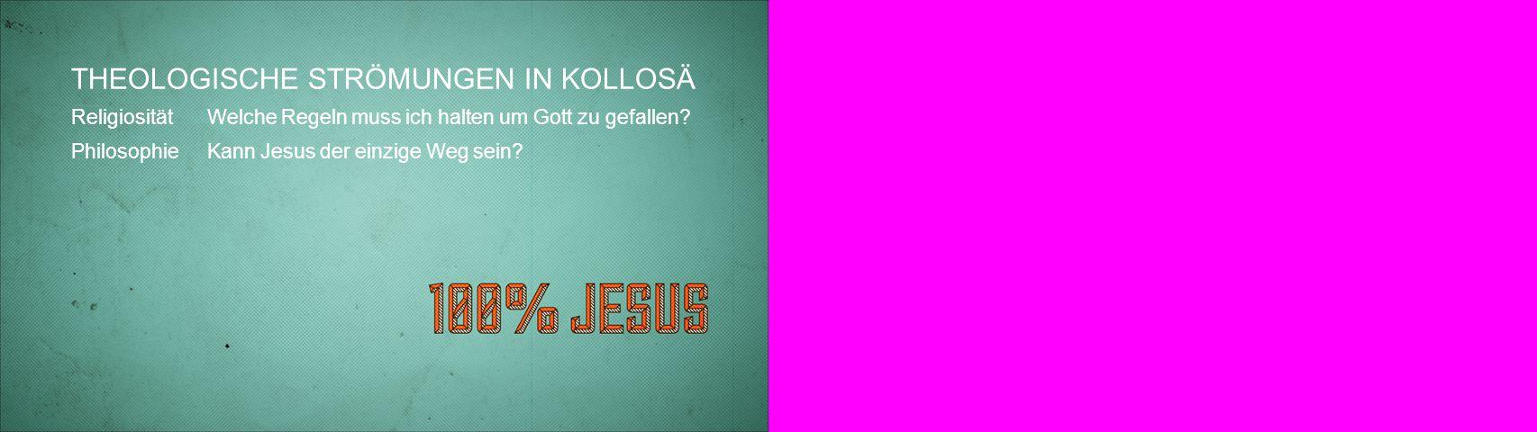 THEOLOGISCHE STRÖMUNGEN IN KOLLOSÄ ReligiositätWelche Regeln muss ich halten um Gott zu gefallen? Philosophie Kann Jesus der einzige Weg sein?