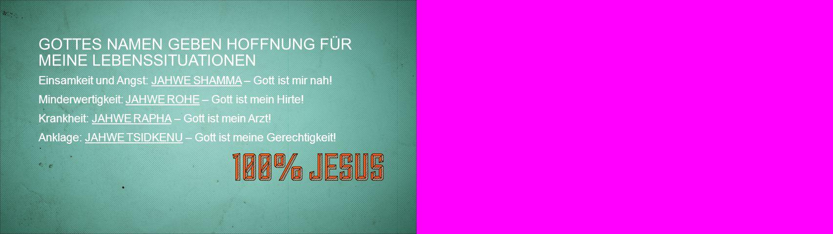 GOTTES NAMEN GEBEN HOFFNUNG FÜR MEINE LEBENSSITUATIONEN Einsamkeit und Angst: JAHWE SHAMMA – Gott ist mir nah! Minderwertigkeit: JAHWE ROHE – Gott ist
