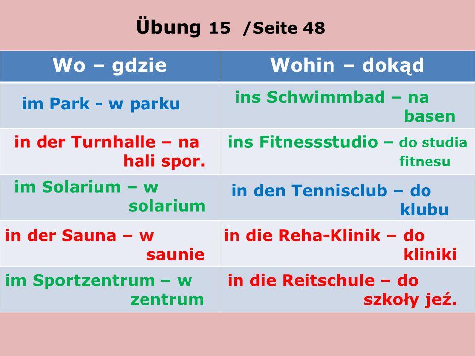 Übung 15 /Seite 48 Wo – gdzieWohin – dokąd im Park - w parku ins Schwimmbad – na basen in der Turnhalle – na hali spor.