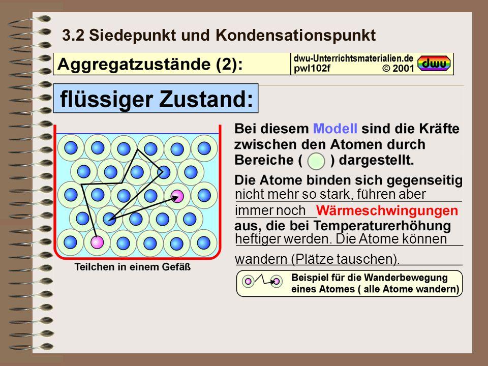 3.2 Siedepunkt und Kondensationspunkt nicht mehr so stark, führen aber immer noch heftiger werden. Die Atome können wandern (Plätze tauschen).