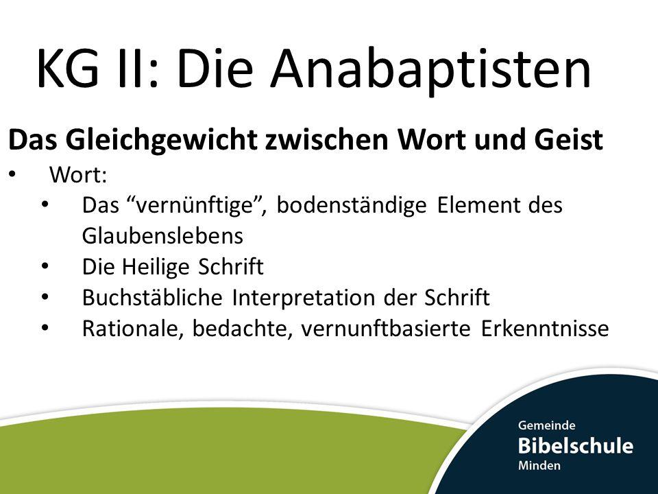 KG II: Die Anabaptisten Das Gleichgewicht zwischen Wort und Geist Geist Das spirituelle, geistliche Element des Glaubenslebens Das Übernatürliche Vorwiegend spirituelle Auslegung der Schrift