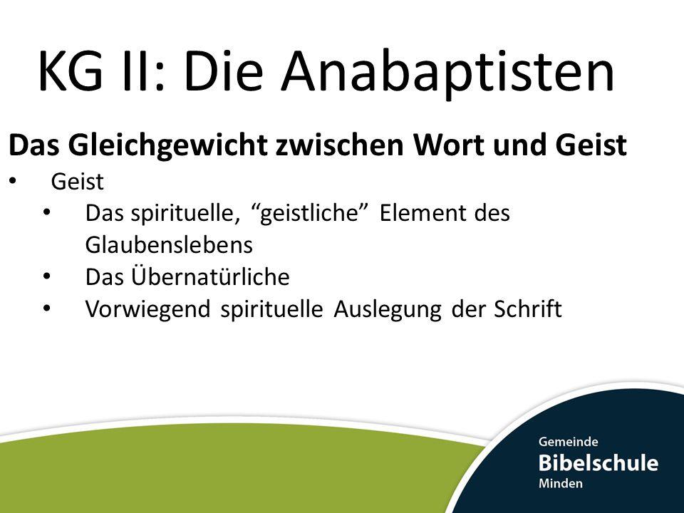 KG II: Die Anabaptisten Das Gleichgewicht zwischen Wort und Geist Negative Folgen der Einseitigkeit Wort: Überbetonung des Rationalen, der Glaube wird rationalisiert Kein Raum für das Übernatürliche Element im Glaubensleben.