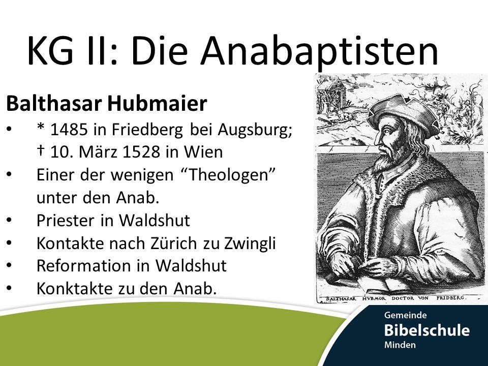 KG II: Die Anabaptisten Balthasar Hubmaier Bruch mit Zwingli nach Veröffentlichung von Vom christlichen Tauff der Gläubigen 1526 Gefangenschaft und Widerruf in Zürich Flucht nach Nikolsburg (Böhmen) Trotz Widerruf beheilt er seine anab.