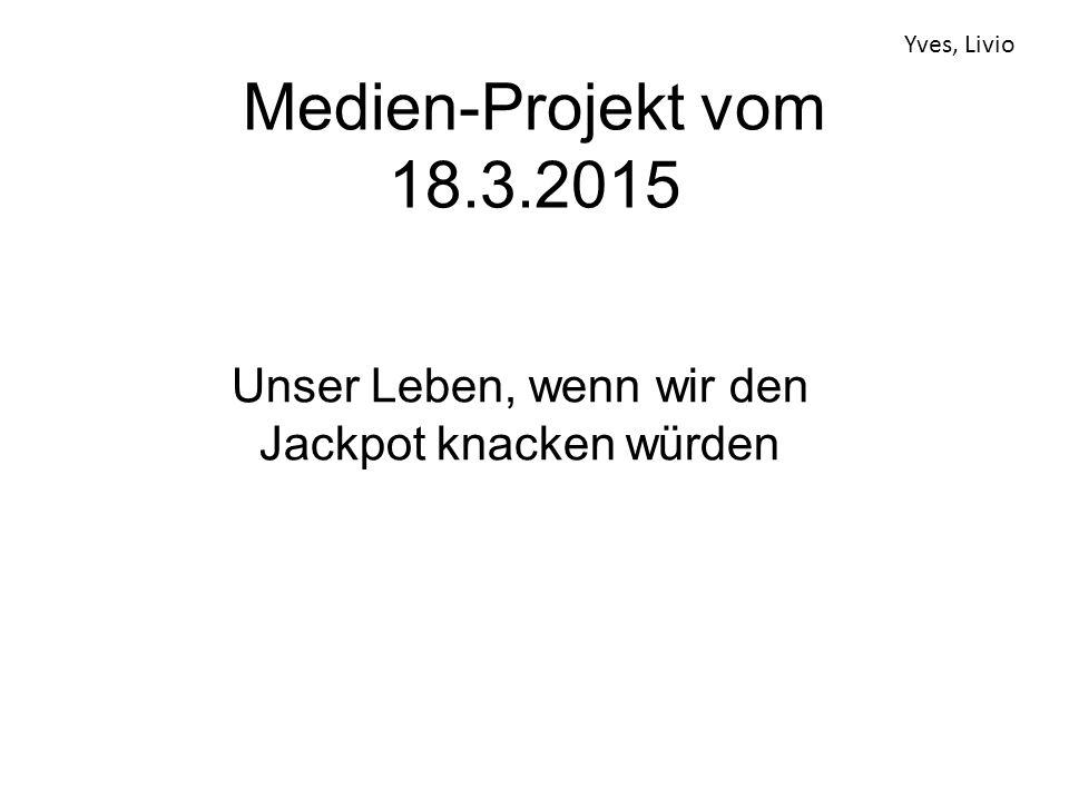 Medien-Projekt vom 18.3.2015 Unser Leben, wenn wir den Jackpot knacken würden Yves, Livio