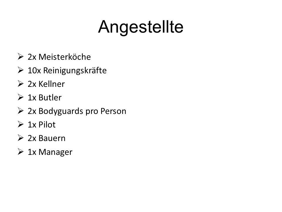 Angestellte  2x Meisterköche  10x Reinigungskräfte  2x Kellner  1x Butler  2x Bodyguards pro Person  1x Pilot  2x Bauern  1x Manager