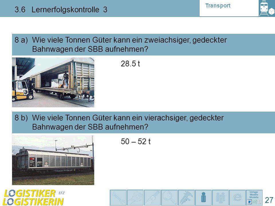 Transport 3.6 Lernerfolgskontrolle 3 27 8 a) Wie viele Tonnen Güter kann ein zweiachsiger, gedeckter Bahnwagen der SBB aufnehmen? 8 b) Wie viele Tonne