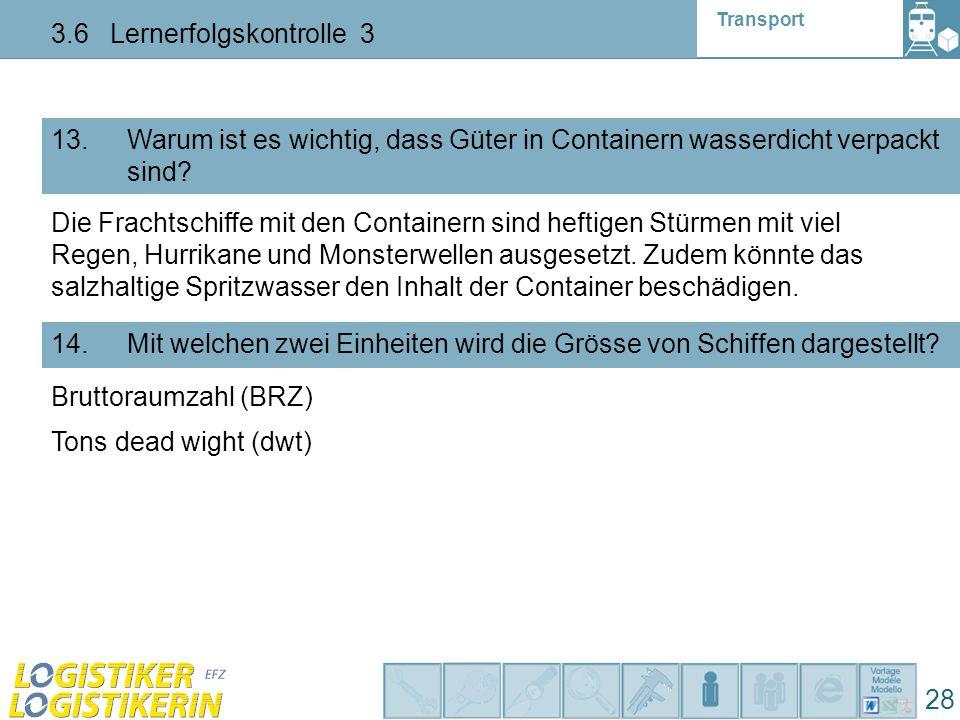 Transport 3.6 Lernerfolgskontrolle 3 28 13. Warum ist es wichtig, dass Güter in Containern wasserdicht verpackt sind? 14. Mit welchen zwei Einheiten w
