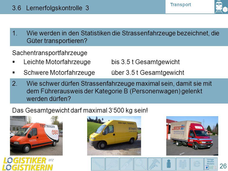 Transport 3.6 Lernerfolgskontrolle 3 26 1. Wie werden in den Statistiken die Strassenfahrzeuge bezeichnet, die Güter transportieren? 2. Wie schwer dür