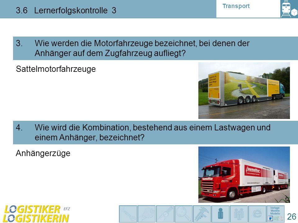 Transport 3.6 Lernerfolgskontrolle 3 26 3. Wie werden die Motorfahrzeuge bezeichnet, bei denen der Anhänger auf dem Zugfahrzeug aufliegt? 4. Wie wird