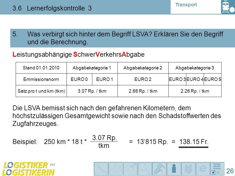 Transport 3.6 Lernerfolgskontrolle 3 26 5. Was verbirgt sich hinter dem Begriff LSVA? Erklären Sie den Begriff und die Berechnung. Leistungsabhängige