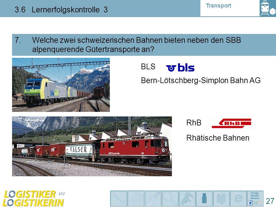 Transport 3.6 Lernerfolgskontrolle 3 27 7. Welche zwei schweizerischen Bahnen bieten neben den SBB alpenquerende Gütertransporte an? BLS Bern-Lötschbe