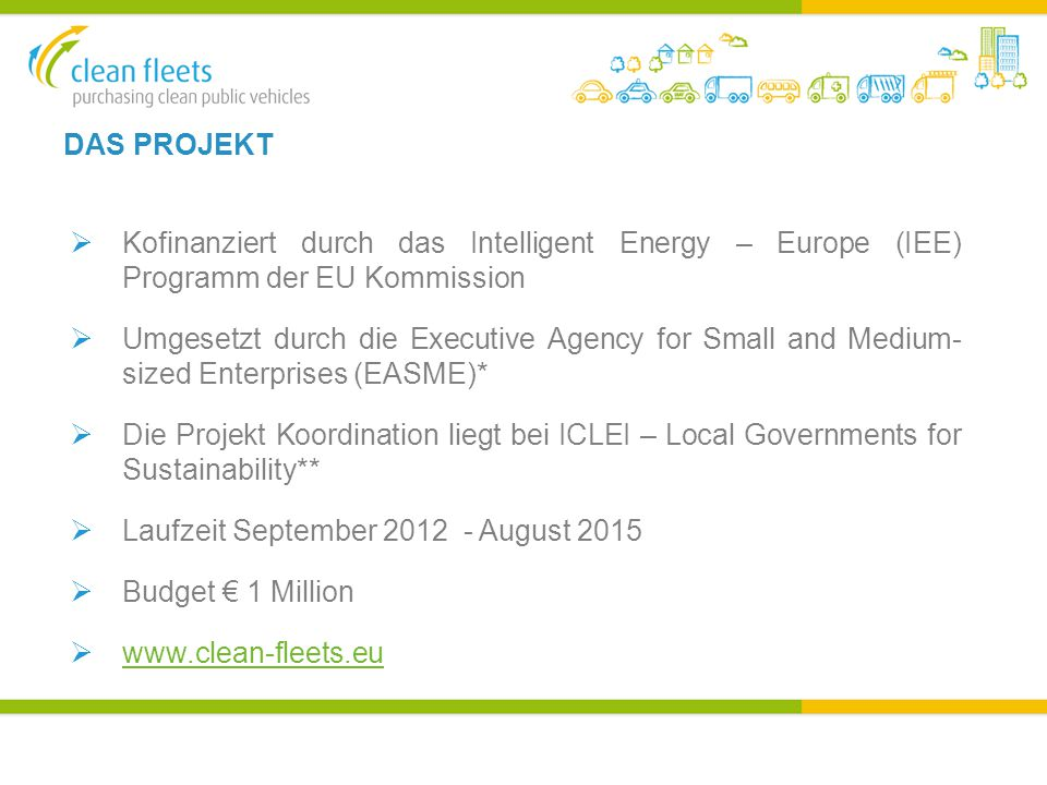 DAS PROJEKT  Kofinanziert durch das Intelligent Energy – Europe (IEE) Programm der EU Kommission  Umgesetzt durch die Executive Agency for Small and Medium- sized Enterprises (EASME)*  Die Projekt Koordination liegt bei ICLEI – Local Governments for Sustainability**  Laufzeit September August 2015  Budget € 1 Million 